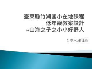 臺東縣竹湖國小在地 課程 低年級 教案 設計 ~ 山海之 子 之小小好野人