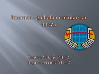 Internet – globalna računarska mreža Sandra Vukoje 591/12 Dejana Jeremić 641/12