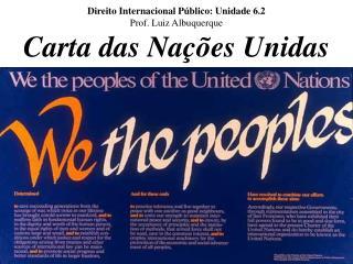 Direito Internacional Público: Unidade 6.2 Prof. Luiz Albuquerque Carta das Nações Unidas