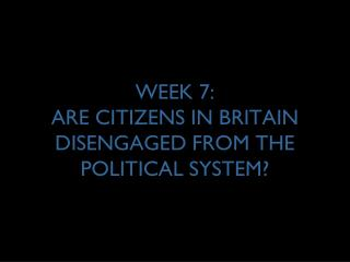 WEEK 7: ARE CITIZENS IN BRITAIN DISENGAGED FROM THE POLITICAL SYSTEM?