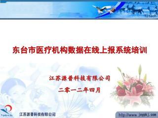 东台市医疗机构数据在线上报系统培训 江苏源普科技有限公司 二零一二年四月