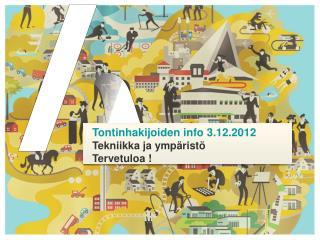 Tontinhakijoiden info 3.12.2012 Tekniikka ja ympäristö Tervetuloa !