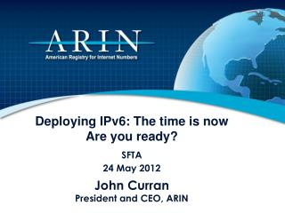 Deploying IPv6: The time is now Are you ready? SFTA 24 May 2012 John Curran