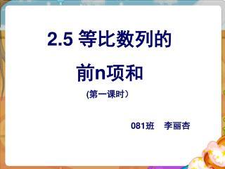 2.5 等比数列的 前 n 项和 ( 第一课时) 081 班 李丽杏