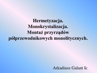 Hermetyzacja. Monokrystalizacja. Montaż przyrządów półprzewodnikowych monolitycznych.