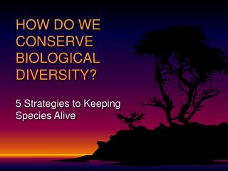 HOW DO WE CONSERVE BIOLOGICAL DIVERSITY?