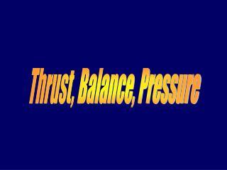 Thrust, Balance, Pressure