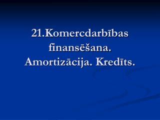 21.Komercdarbības finansēšana. Amortizācija. Kredīts.