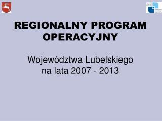 REGIONALNY PROGRAM OPERACYJNY Województwa Lubelskiego na lata 2007 - 2013