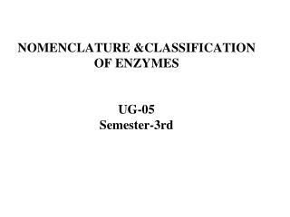 NOMENCLATURE &CLASSIFICATION OF ENZYMES UG-05 Semester-3rd