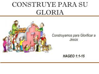 CONSTRUYE PARA SU GLORIA