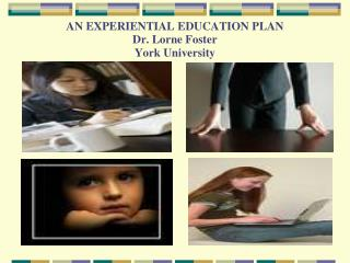 AN EXPERIENTIAL EDUCATION PLAN Dr. Lorne Foster York University