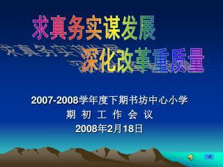 2007-2008 学年度下期书坊中心小学 期  初  工  作  会  议 2008 年 2 月 18 日
