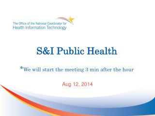 S&I Public Health * We will start the meeting 3 min after the hour