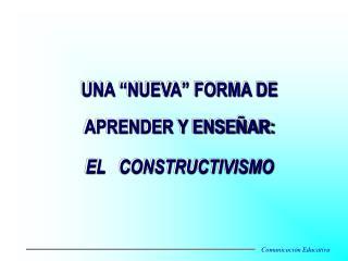 """UNA """"NUEVA"""" FORMA DE APRENDER Y ENSEÑAR: EL CONSTRUCTIVISMO"""