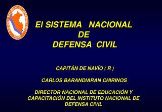 El SISTEMA NACIONAL DE DEFENSA CIVIL CAPITÁN DE NAVÍO ( R ) CARLOS BARANDIARAN CHIRINOS