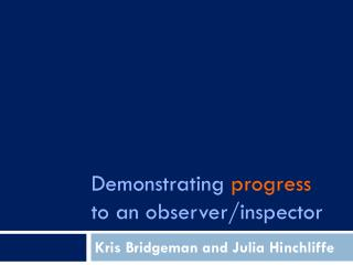 Demonstrating  progress to an observer/inspector