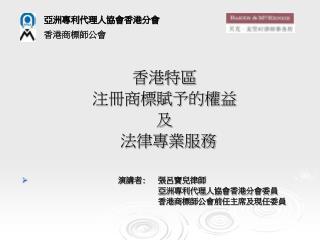 香港特區 注冊商標賦予的權益 及 法律專業服務 演講者: 張呂寶兒律師  亞洲專利代理人協會香港分會委員  香港商標師公會前任主席及現任委員