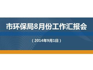 市环保局 8 月份工作汇报会 ( 2014 年 9 月 1 日)