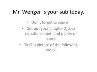 Mr. Wenger is your sub today.