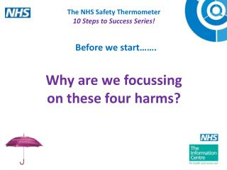 The NHS Safety Thermometer 10  Steps to  Success Series! Why are we focussing  on these four harms?