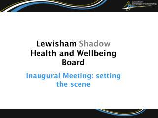 Lewisham Shadow Health and Wellbeing Board Inaugural Meeting: setting the scene