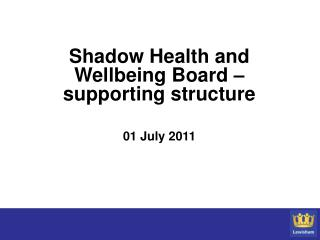 Shadow Health and Wellbeing Board – supporting structure 01 July 2011