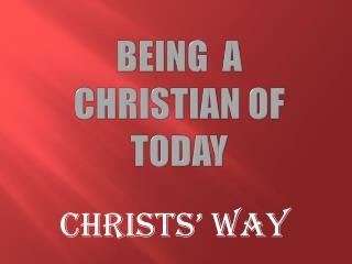 BEING A CHRISTIAN OF TODAY