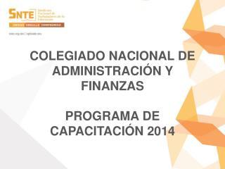COLEGIADO NACIONAL DE ADMINISTRACIÓN Y FINANZAS PROGRAMA DE CAPACITACIÓN 2014