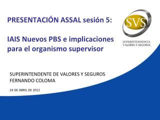 PRESENTACIÓN ASSAL sesión 5: IAIS Nuevos PBS e implicaciones para el organismo supervisor