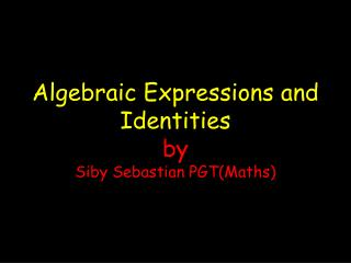 Algebraic Expressions and Identities by Siby Sebastian PGT(Maths)