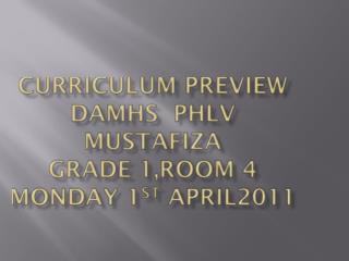 Curriculum Preview DAMHS PhlV Mustafiza Grade 1,Room 4 Monday 1 st April2011
