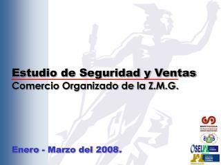 Estudio de Seguridad y Ventas Comercio Organizado de la Z.M.G. Enero - Marzo del 2008 .