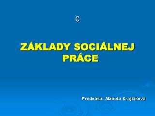 ZÁKLADY SOCIÁLNEJ PRÁCE Prednáša: Alžbeta Krajčíková