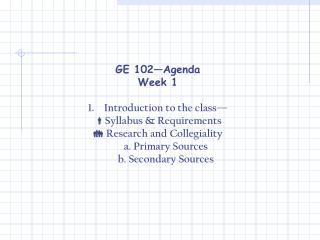 GE 102—Agenda Week 1 Introduction to the class—  Syllabus & Requirements