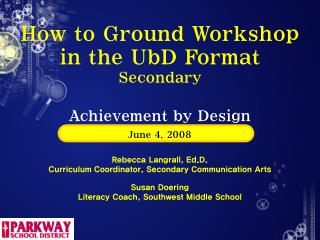 How to Ground Workshop in the UbD Format Secondary Achievement by Design June 4, 2008