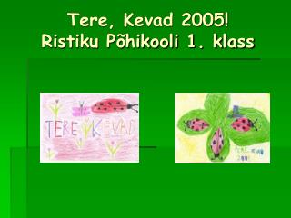 Tere, Kevad 2005! Ristiku Põhikooli 1. klass