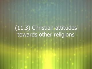 (11.3) Christian attitudes towards other religions