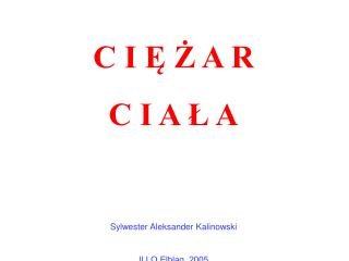 C I Ę Ż A R C I A Ł A Sylwester Aleksander Kalinowski II LO Elbląg, 2005