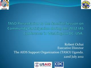 Robert Ochai Executive Director The AIDS Support Organization (TASO) Uganda. 22nd July 2012