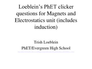 Loeblein's PhET clicker questions for Magnets and Electrostatics unit (includes induction)