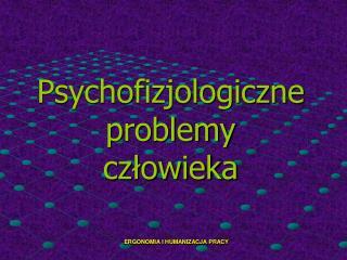 Psychofizjologiczne problemy człowieka