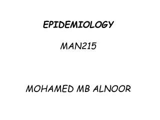 EPIDEMIOLOGY MAN215 MOHAMED MB ALNOOR