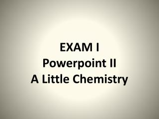 EXAM I Powerpoint II A Little Chemistry