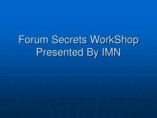 Forum Secrets WorkShop Presented By IMN