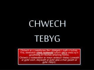 CHWECH TEBYG