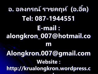 อ . อลงกรณ์ รา ชคฤห์ (อ.อี๊ด) Tel: 087-1944551 E-mail : alongkron_007@hotmail