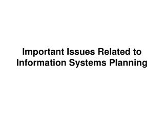Important Issues Related to  Information Systems Planning