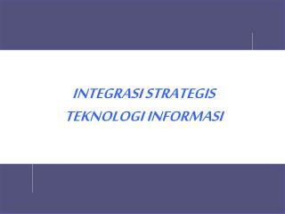 INTEGRASI STRATEGIS TEKNOLOGI INFORMASI