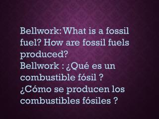 Bellwork : What is a fossil fuel? How are fossil fuels produced?
